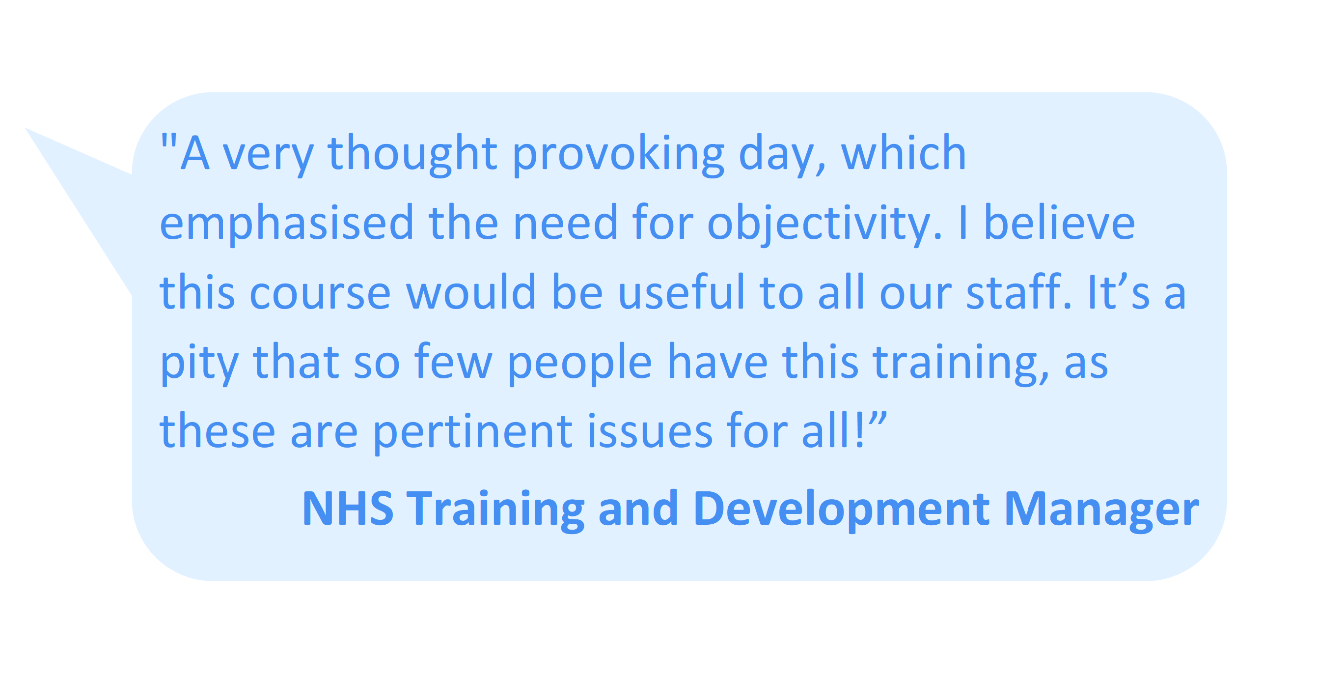 """A very thought provoking day, which emphasised the need for objectivity. I believe this course would be useful to all our staff. It's a pity that so few people have this training, as these are pertinent issues for all!"" NHS Training and Development Manager"