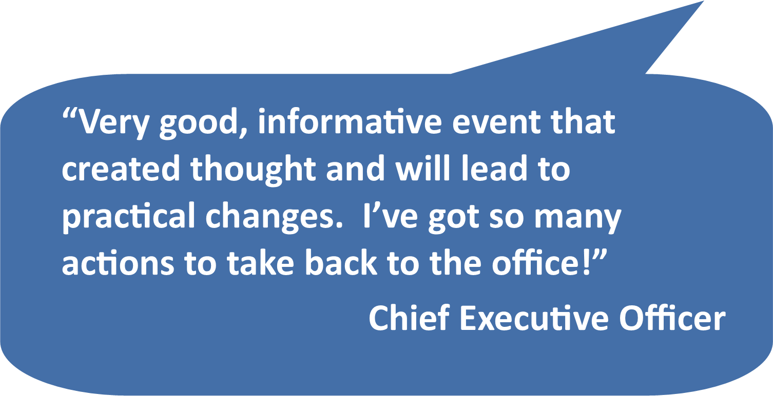 """Very good, informative event that created thought and will lead to practical changes. I've got so many actions to take back to the office!"" Chief Executive Officer"