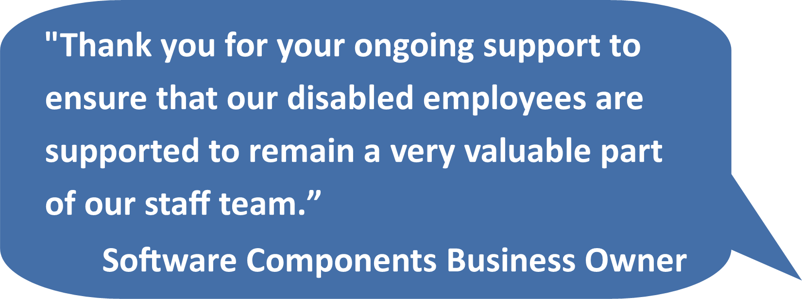 'Thank you for your ongoing support to ensure that our disabled employees are supported to remain a very valuable part of our staff team.' Software Components Business Owner
