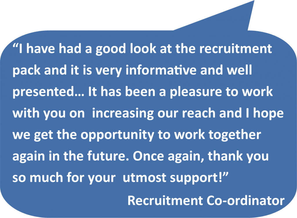 'I have had a good look at the recruitment pack and it is very informative and well presented… It has been a pleasure to work with you on increasing our reach and I hope we get the opportunity to work together again in the future. Once again, thank you so much for your utmost support!' Recruitment Co-ordinator