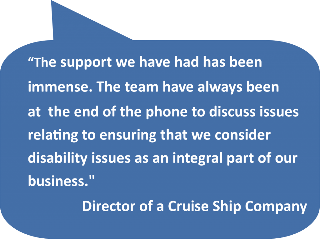 'The support we have had has been immense. The team have always been at the end of the phone to discuss issues relating to ensuring that we consider disability issues as an integral part of our business.' Director of a Cruise Ship Company