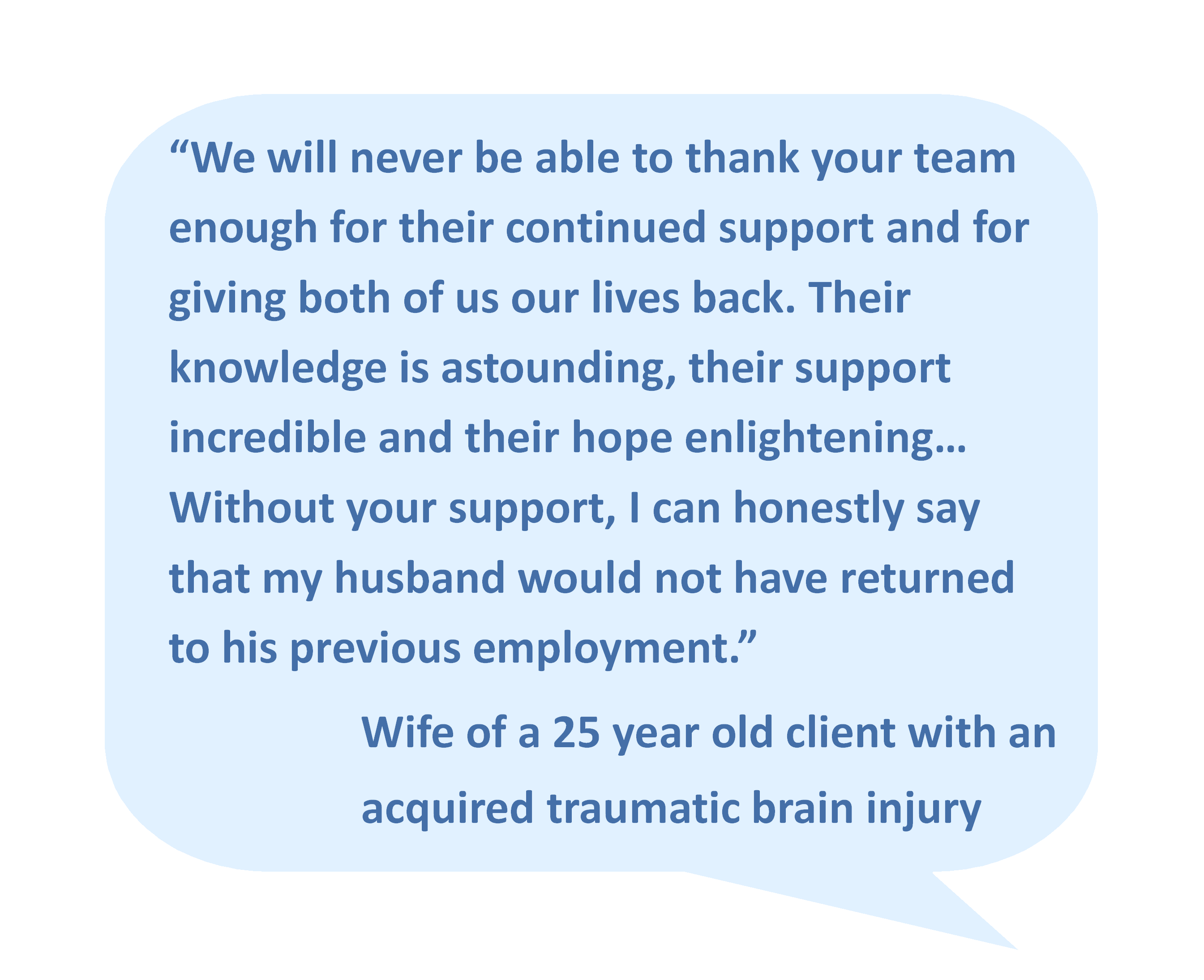 """We will never be able to thank your team enough for their continued support and for giving both of us our lives back. Their knowledge is astounding, their support incredible and their hope enlightening… Without your support, I can honestly say that my husband would not have returned to his previous employment."" Wife of a 25 year old client with an acquired traumatic brain injury"