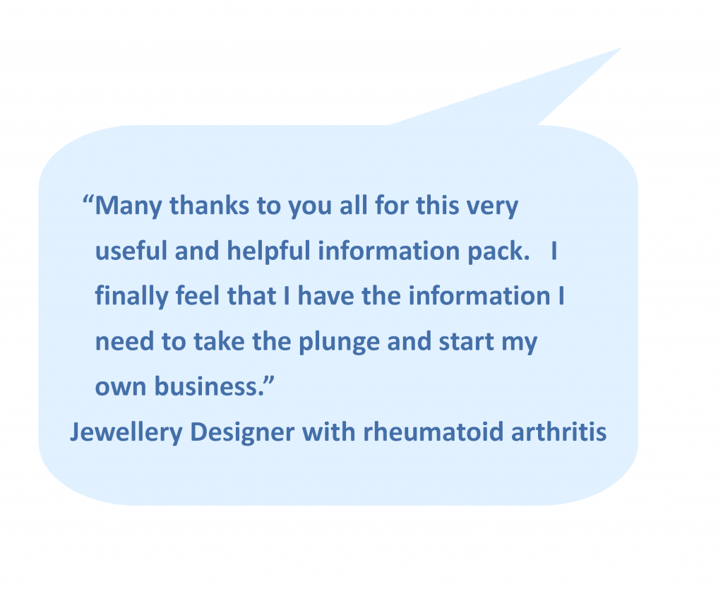 """Many thanks to you all for this very useful and helpful information pack. I finally feel that I have the information I need to take the plunge and start my own business."" - Jewellery Designer with rheumatoid arthritis"