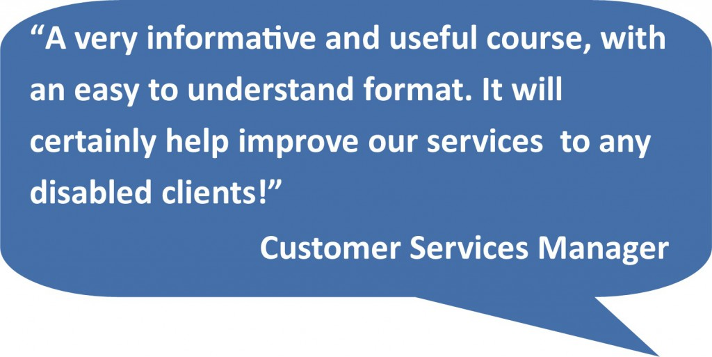 'A very informative and useful course, with an easy to understand format. It will certainly help improve our services to any disabled clients!' Customer Services Manager