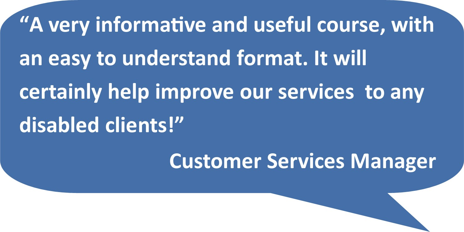 """A very informative and useful course, with an easy to understand format. It will certainly help improve our services to any disabled clients!"" Customer Services Manager"